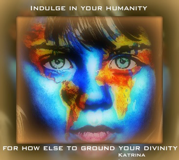 Indulge in your humanity….